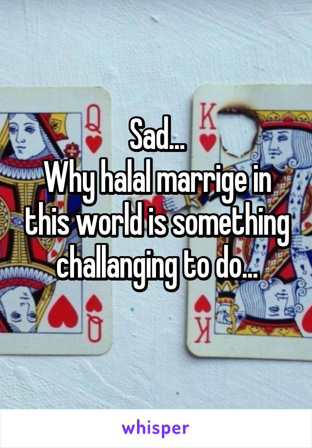 Sad... Why halal marrige in this world is something challanging to do...