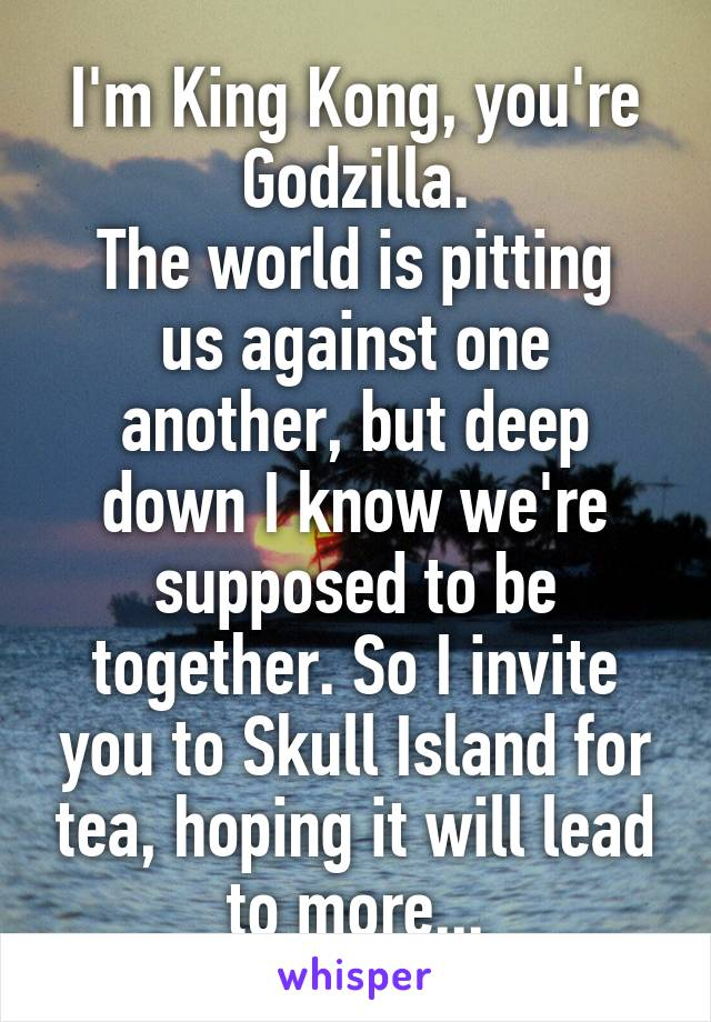 I'm King Kong, you're Godzilla. The world is pitting us against one another, but deep down I know we're supposed to be together. So I invite you to Skull Island for tea, hoping it will lead to more...