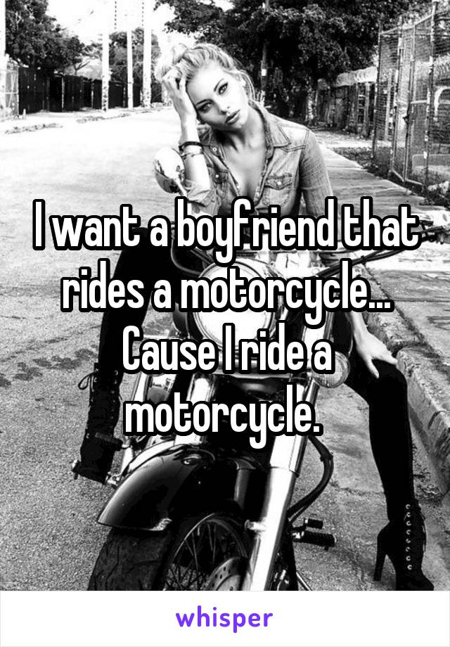 I want a boyfriend that rides a motorcycle... Cause I ride a motorcycle.