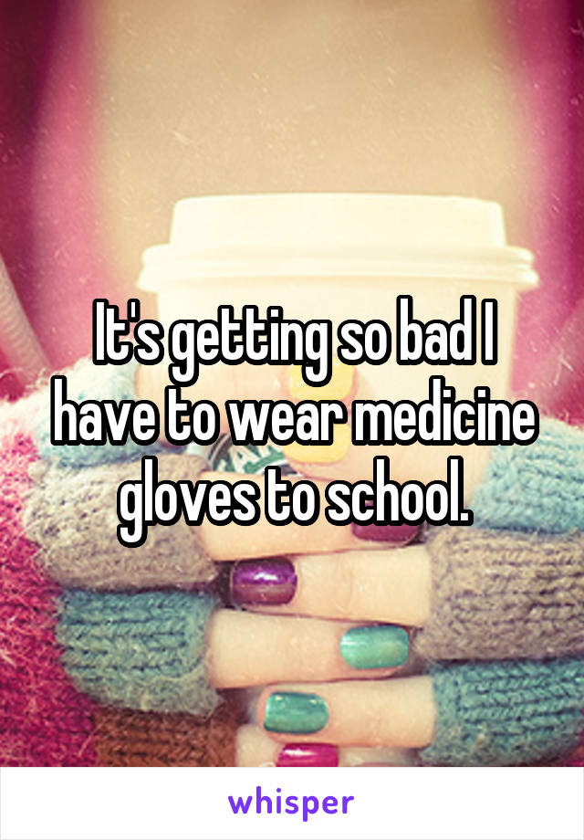 It's getting so bad I have to wear medicine gloves to school.