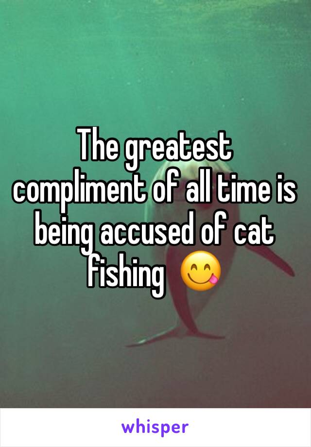 The greatest compliment of all time is being accused of cat fishing  😋