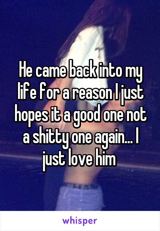 He came back into my life for a reason I just hopes it a good one not a shitty one again... I just love him