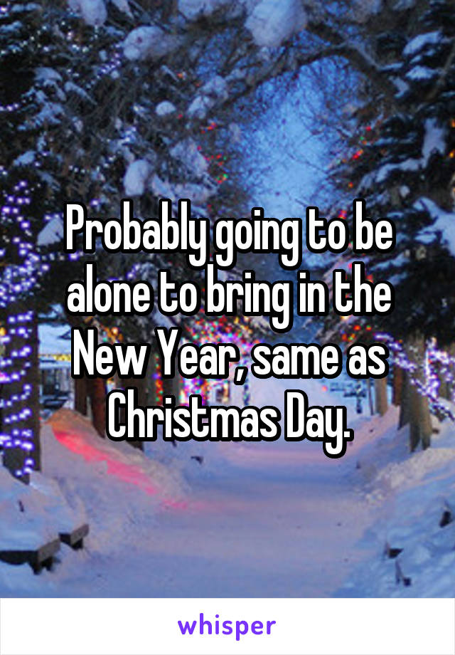 Probably going to be alone to bring in the New Year, same as Christmas Day.