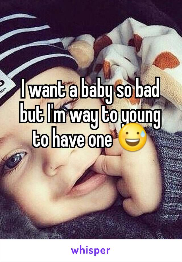 I want a baby so bad but I'm way to young to have one 😅