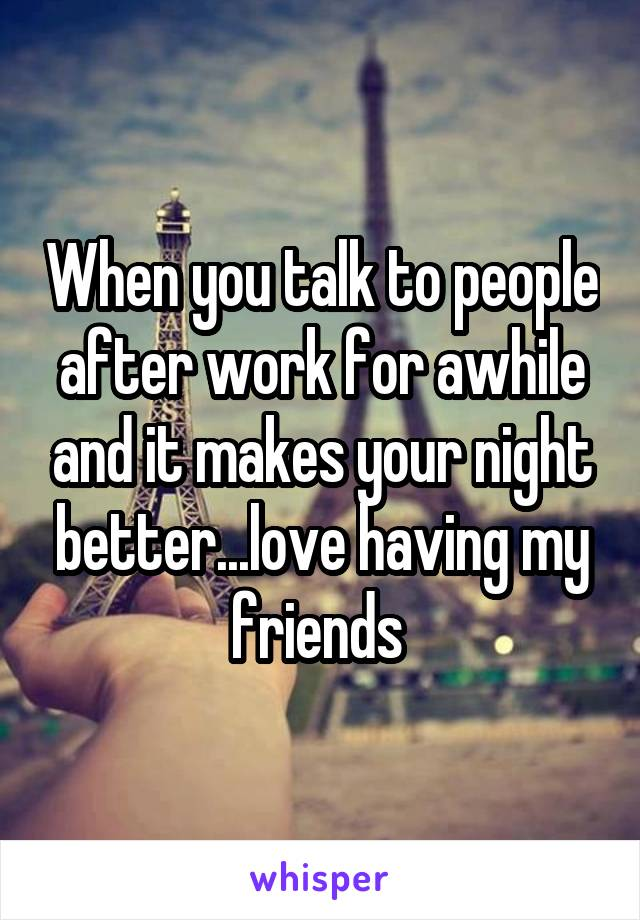 When you talk to people after work for awhile and it makes your night better...love having my friends