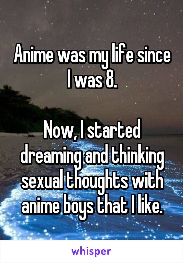 Anime was my life since I was 8.  Now, I started dreaming and thinking sexual thoughts with anime boys that I like.