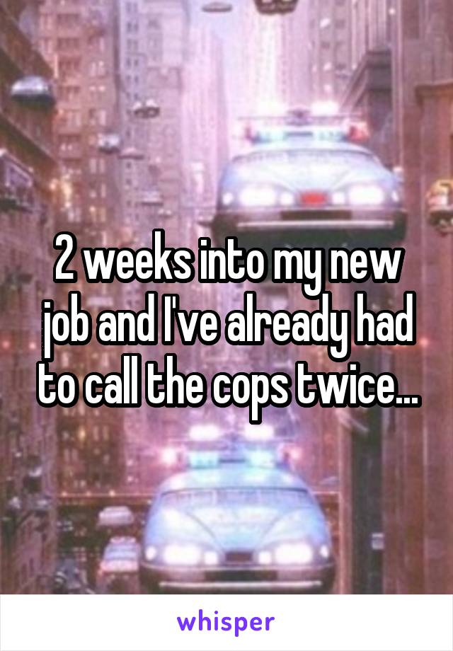 2 weeks into my new job and I've already had to call the cops twice...