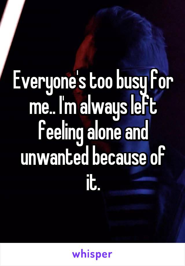 Everyone's too busy for me.. I'm always left feeling alone and unwanted because of it.