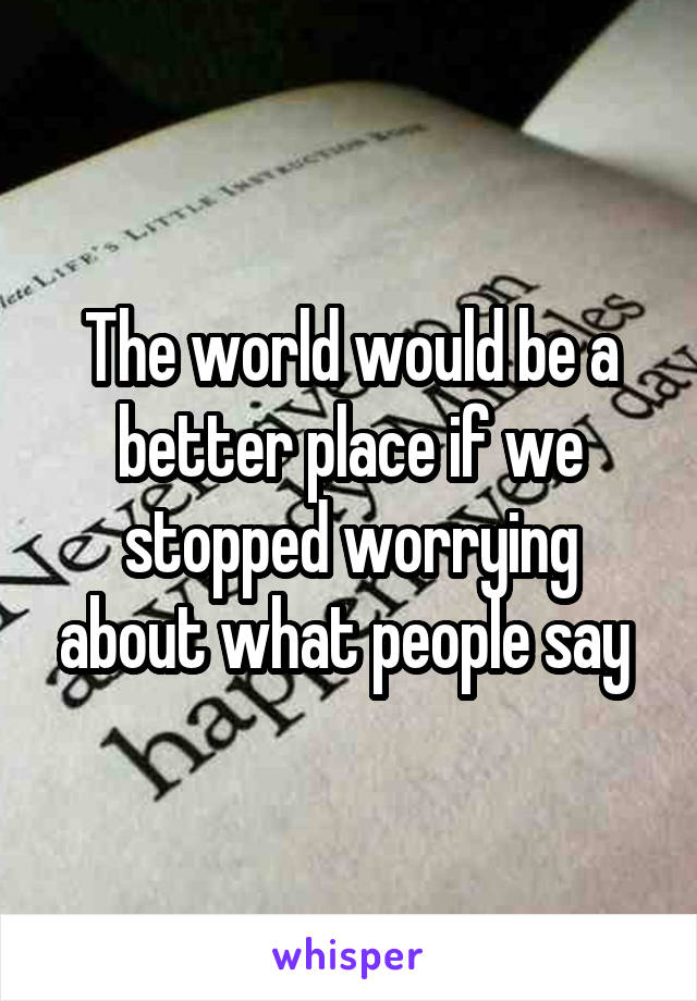 The world would be a better place if we stopped worrying about what people say