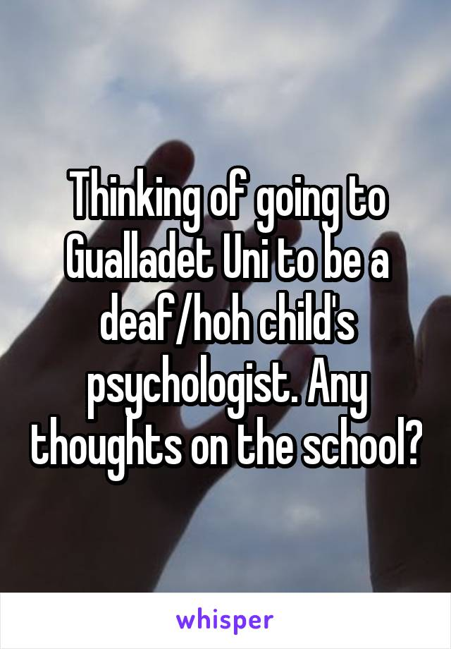 Thinking of going to Gualladet Uni to be a deaf/hoh child's psychologist. Any thoughts on the school?