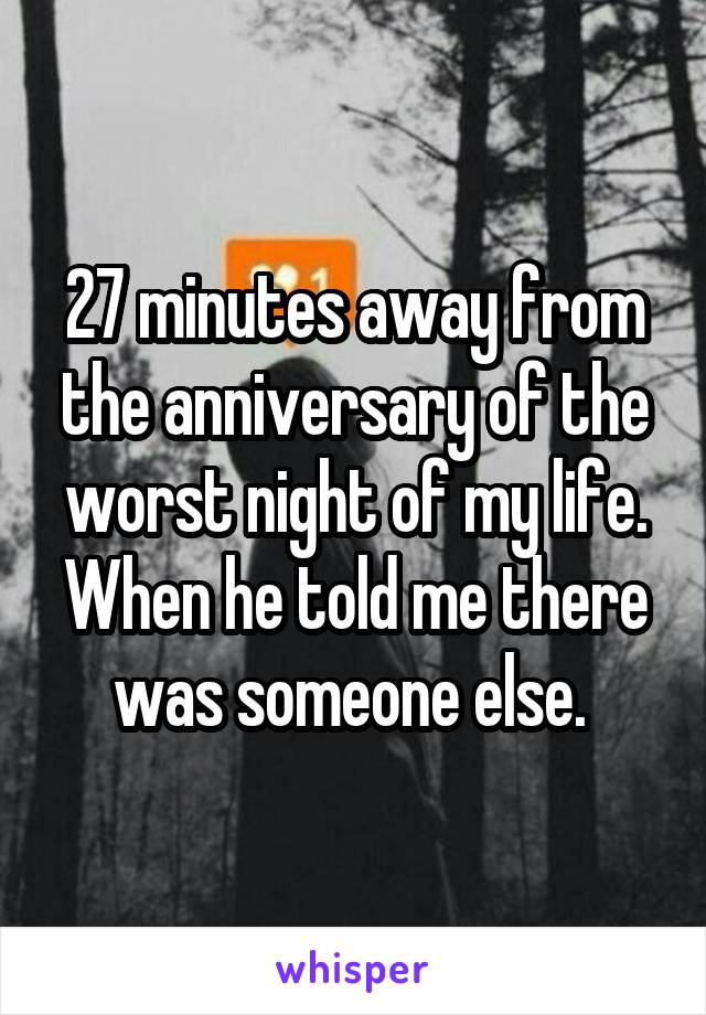 27 minutes away from the anniversary of the worst night of my life. When he told me there was someone else.
