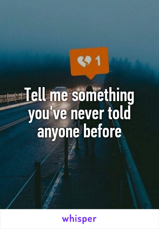 Tell me something you've never told anyone before