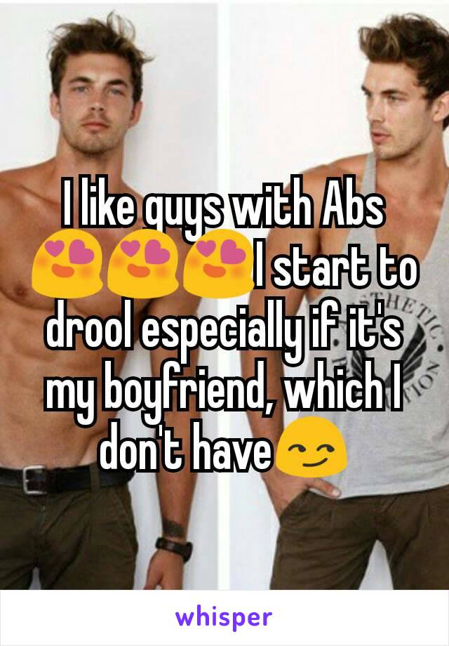 I like guys with Abs😍😍😍I start to drool especially if it's my boyfriend, which I don't have😏