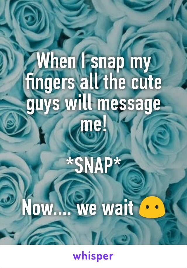 When I snap my fingers all the cute guys will message me!  *SNAP*  Now.... we wait 😶