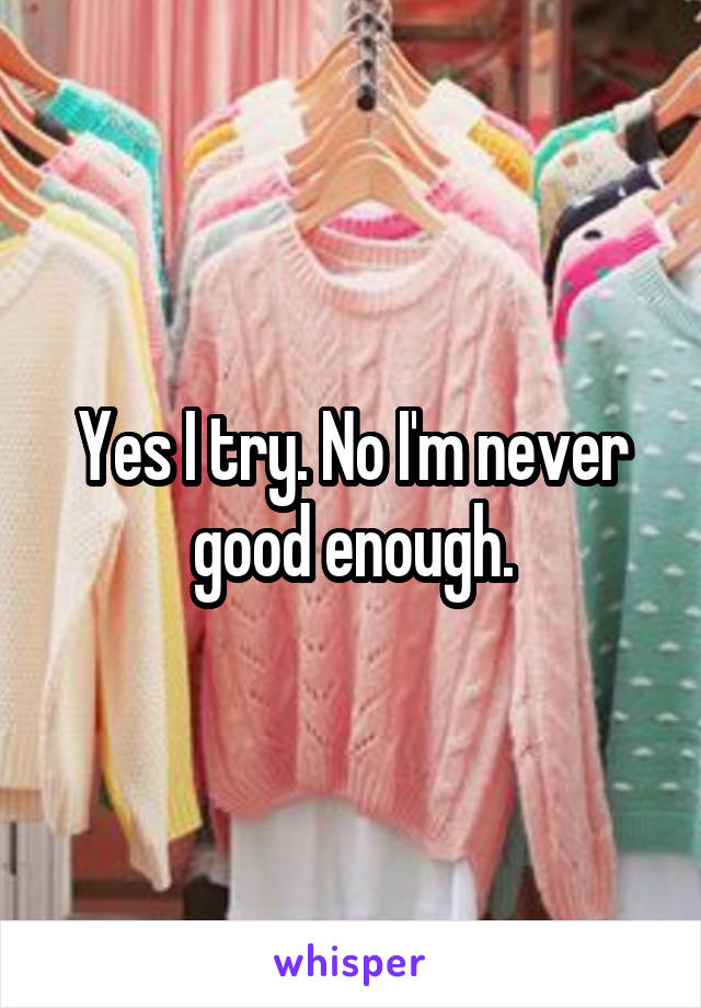 Yes I try. No I'm never good enough.