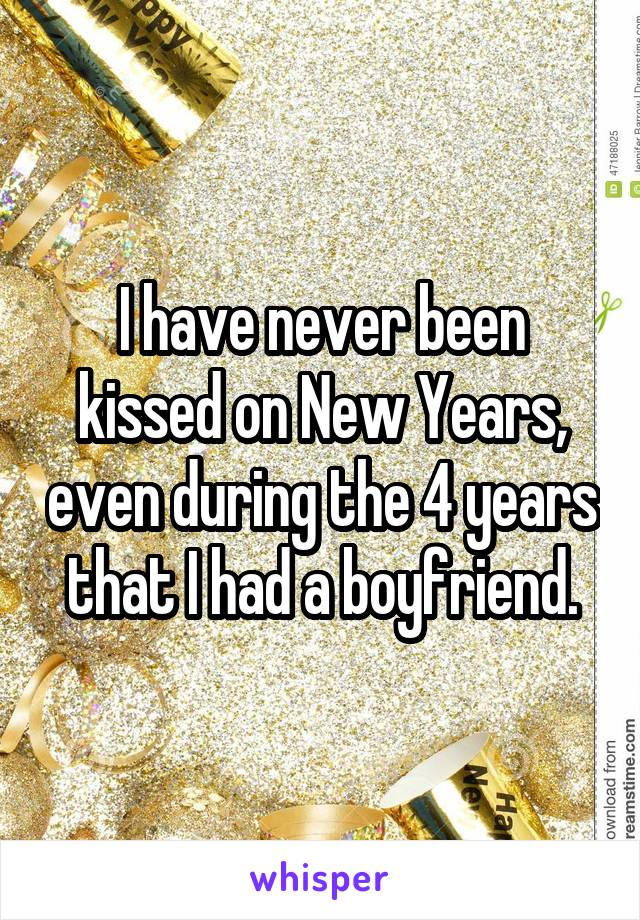 I have never been kissed on New Years, even during the 4 years that I had a boyfriend.