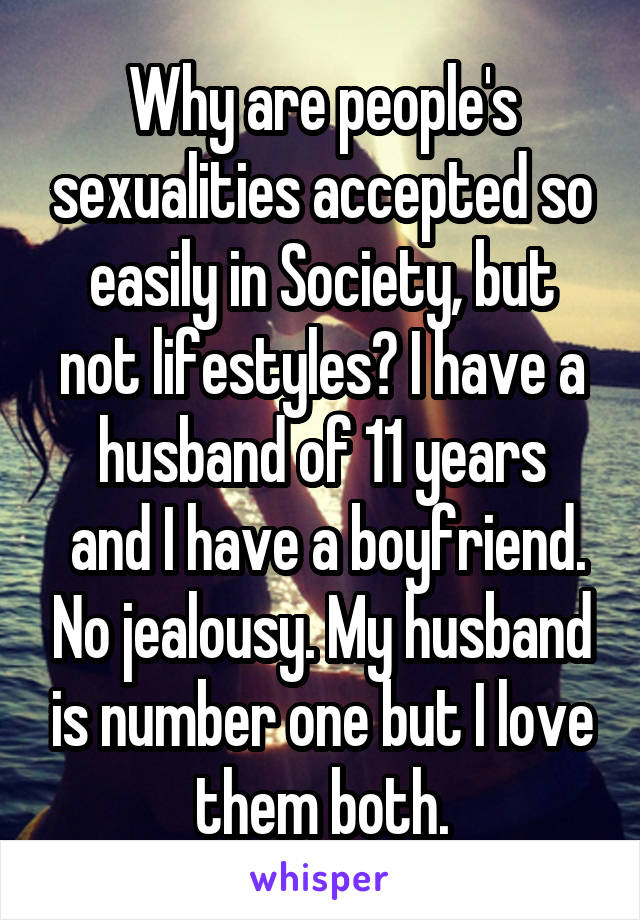 Why are people's sexualities accepted so easily in Society, but not lifestyles? I have a husband of 11 years  and I have a boyfriend. No jealousy. My husband is number one but I love them both.