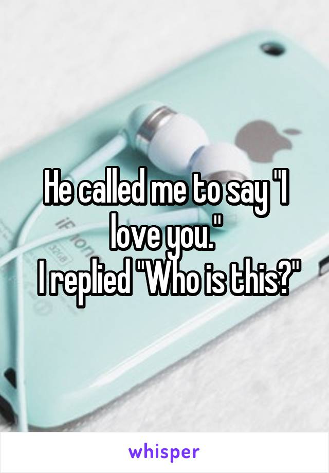 """He called me to say """"I love you.""""  I replied """"Who is this?"""""""