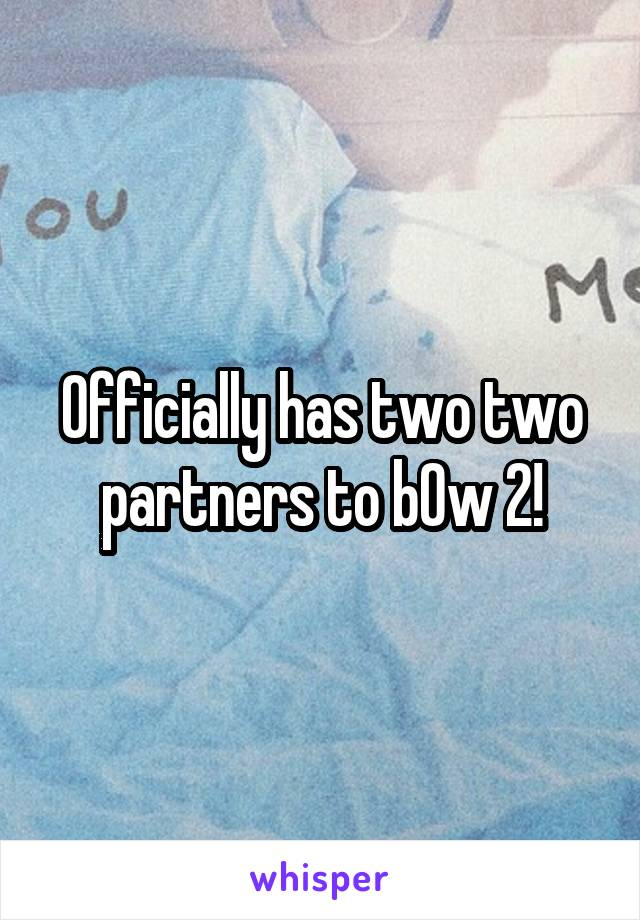 Officially has two two partners to b0w 2!