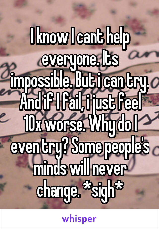 I know I cant help everyone. Its impossible. But i can try. And if I fail, i just feel 10x worse. Why do I even try? Some people's minds will never change. *sigh*