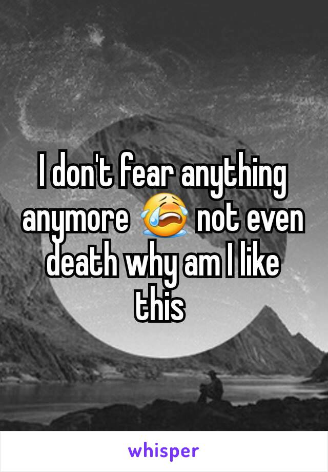 I don't fear anything anymore 😭 not even death why am I like this