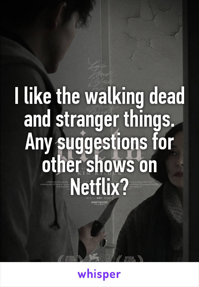 I like the walking dead and stranger things. Any suggestions for other shows on Netflix?