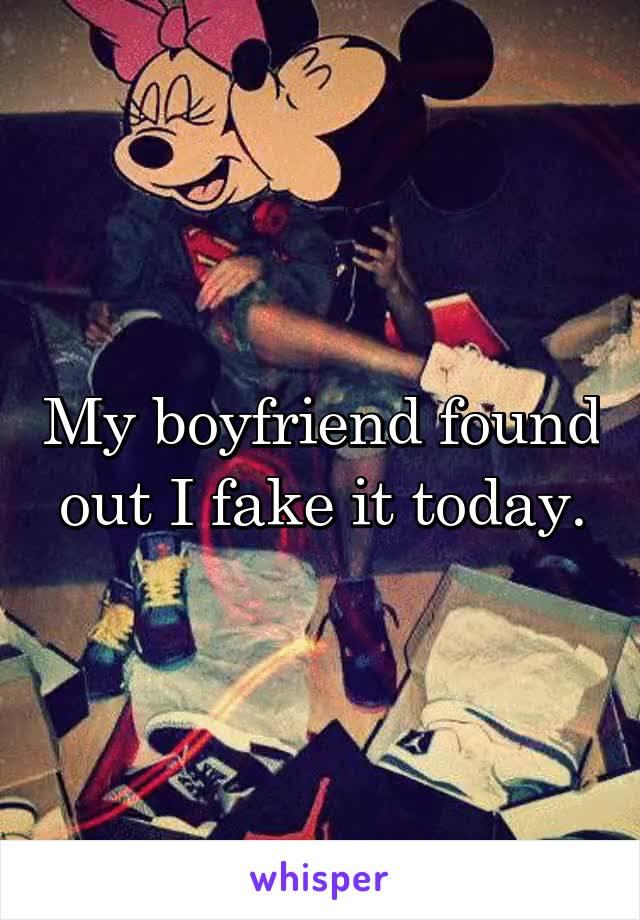 My boyfriend found out I fake it today.