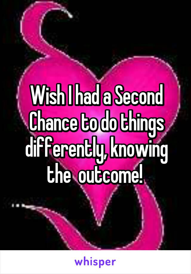 Wish I had a Second Chance to do things differently, knowing the  outcome!