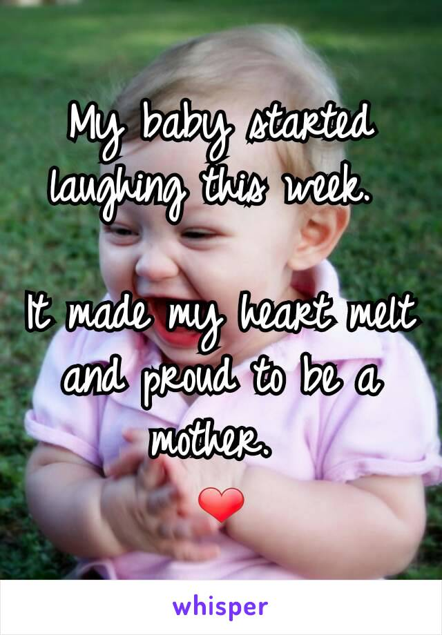 My baby started laughing this week.   It made my heart melt and proud to be a mother.  ❤️