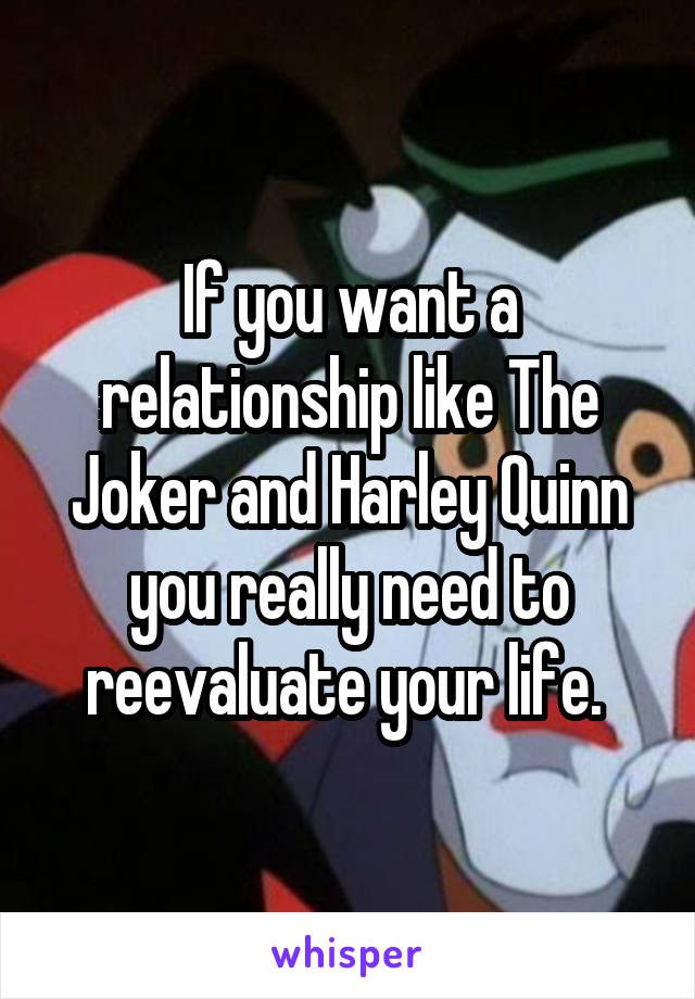 If you want a relationship like The Joker and Harley Quinn you really need to reevaluate your life.