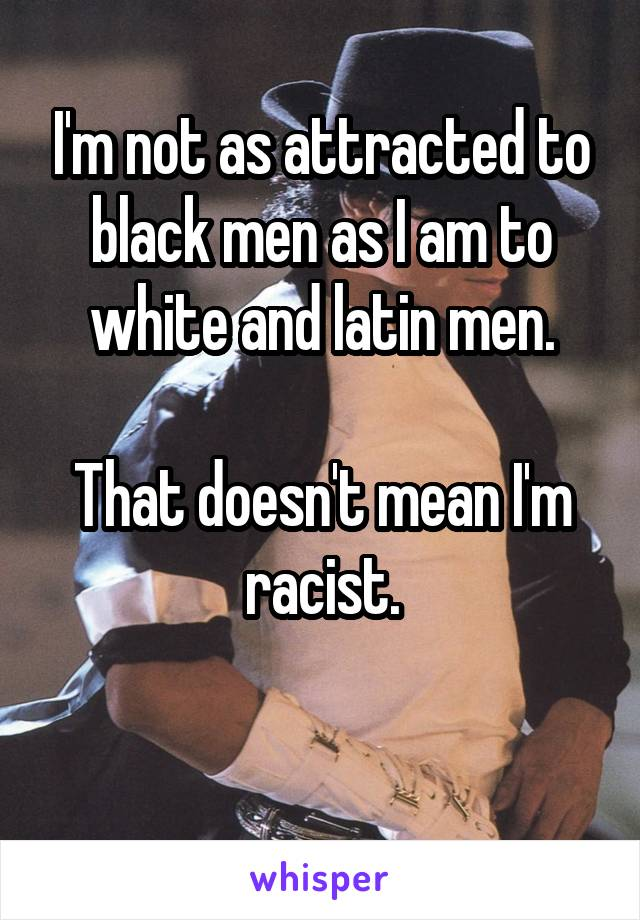 I'm not as attracted to black men as I am to white and latin men.  That doesn't mean I'm racist.
