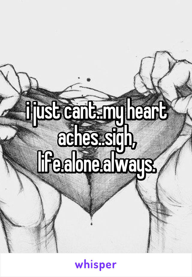 i just cant..my heart aches..sigh, life.alone.always.