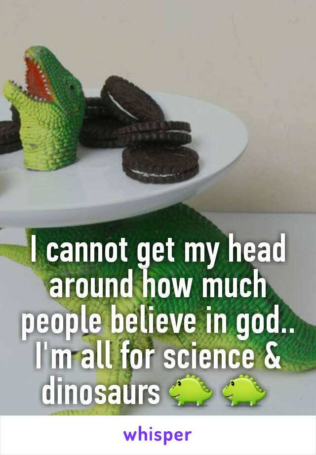 I cannot get my head around how much people believe in god.. I'm all for science & dinosaurs 🐊 🐊