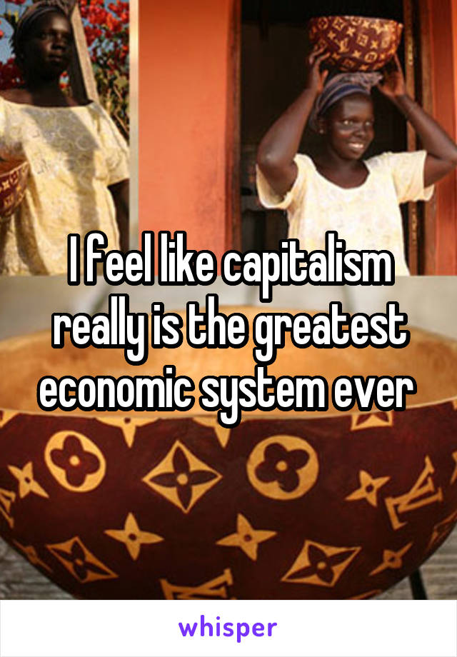 I feel like capitalism really is the greatest economic system ever