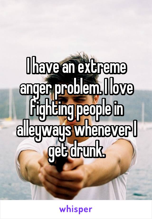 I have an extreme anger problem. I love fighting people in alleyways whenever I get drunk.