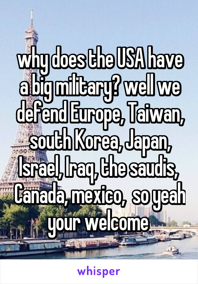 why does the USA have a big military? well we defend Europe, Taiwan, south Korea, Japan, Israel, Iraq, the saudis,  Canada, mexico,  so yeah your welcome