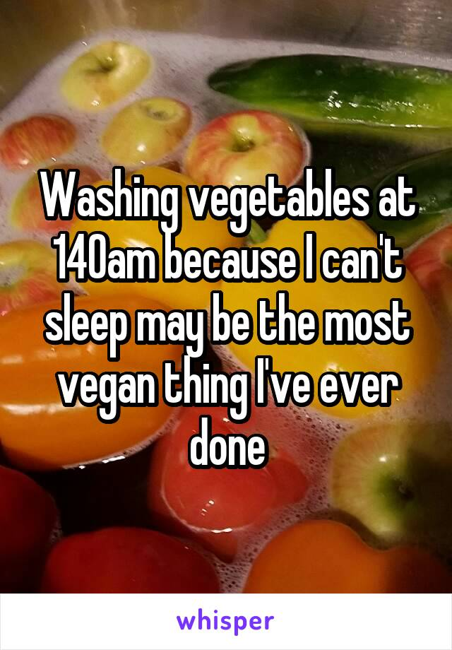 Washing vegetables at 140am because I can't sleep may be the most vegan thing I've ever done