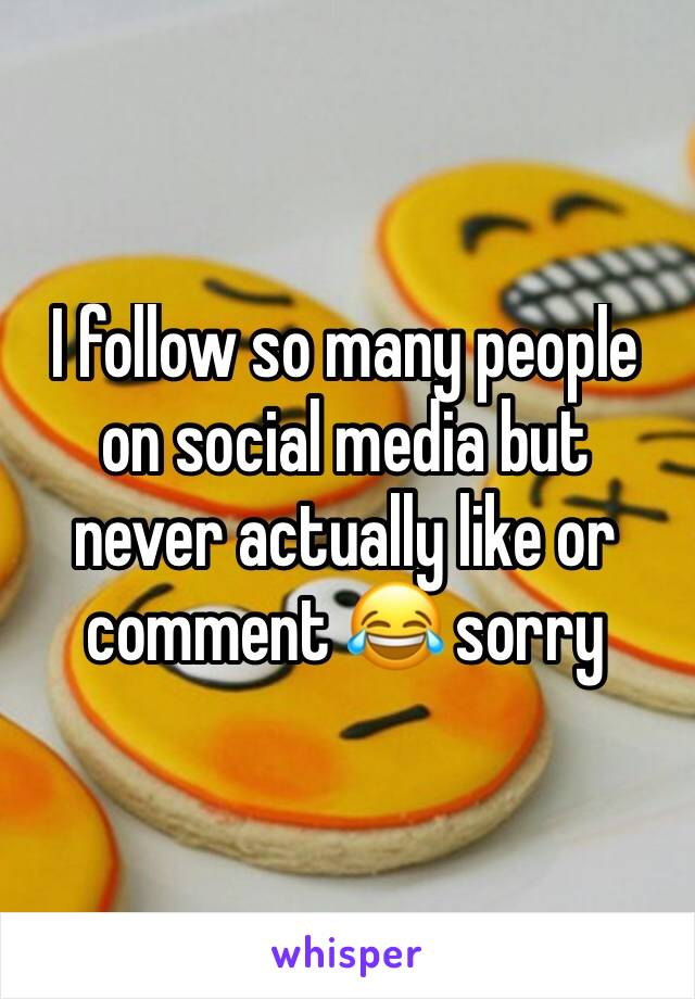I follow so many people on social media but never actually like or comment 😂 sorry