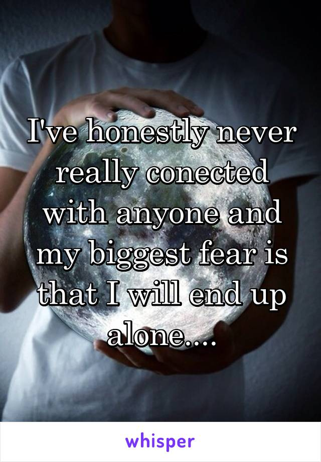 I've honestly never really conected with anyone and my biggest fear is that I will end up alone....