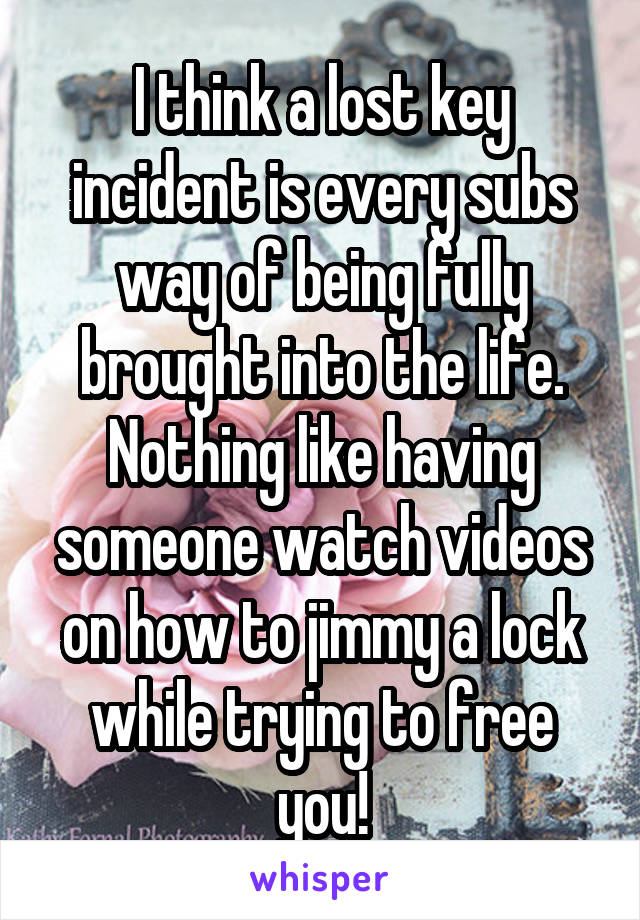 I think a lost key incident is every subs way of being fully brought into the life. Nothing like having someone watch videos on how to jimmy a lock while trying to free you!