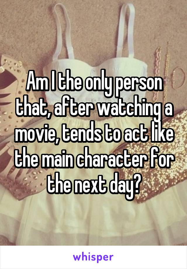 Am I the only person that, after watching a movie, tends to act like the main character for the next day?