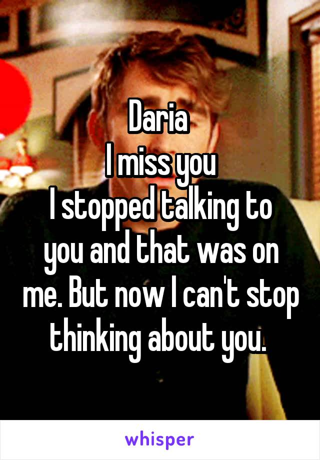 Daria  I miss you I stopped talking to you and that was on me. But now I can't stop thinking about you.