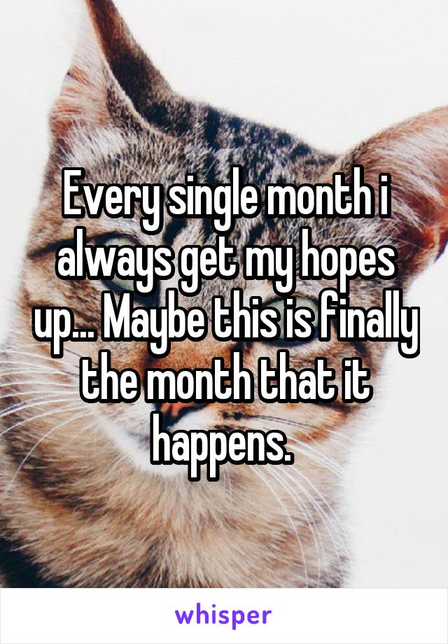 Every single month i always get my hopes up... Maybe this is finally the month that it happens.