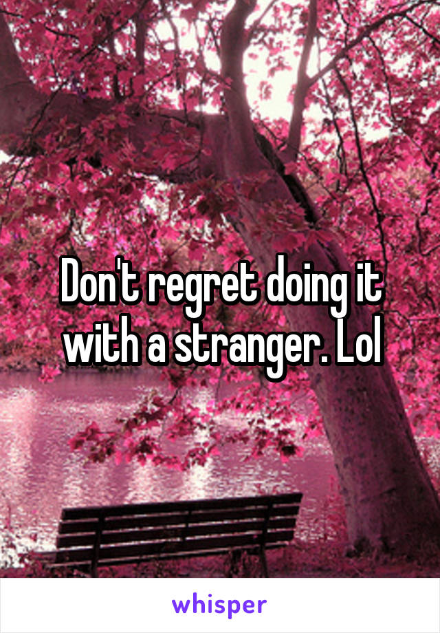 Don't regret doing it with a stranger. Lol