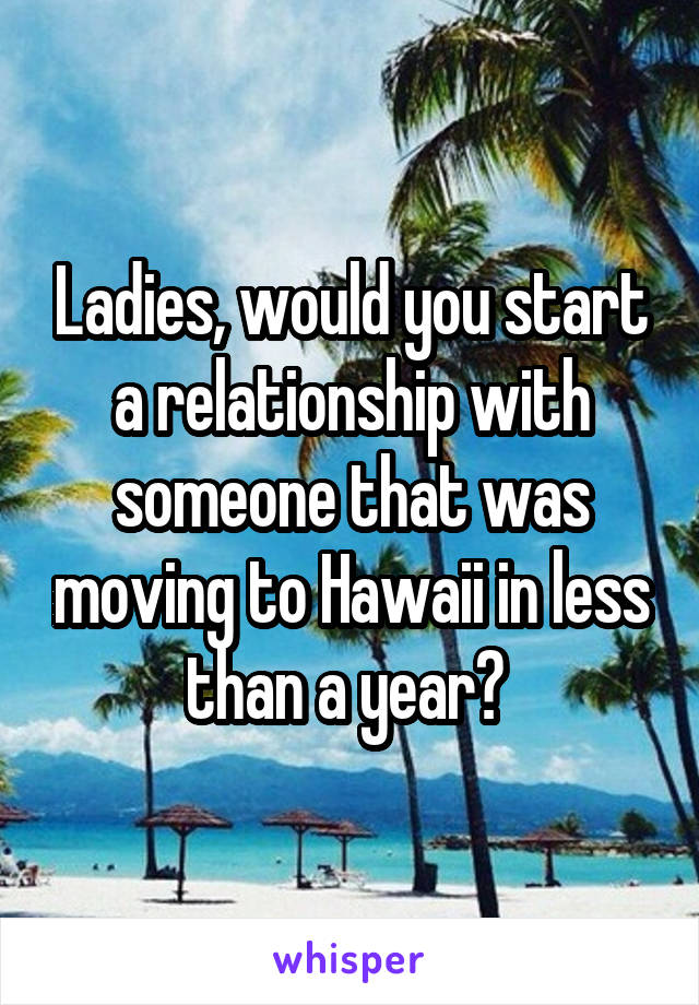 Ladies, would you start a relationship with someone that was moving to Hawaii in less than a year?