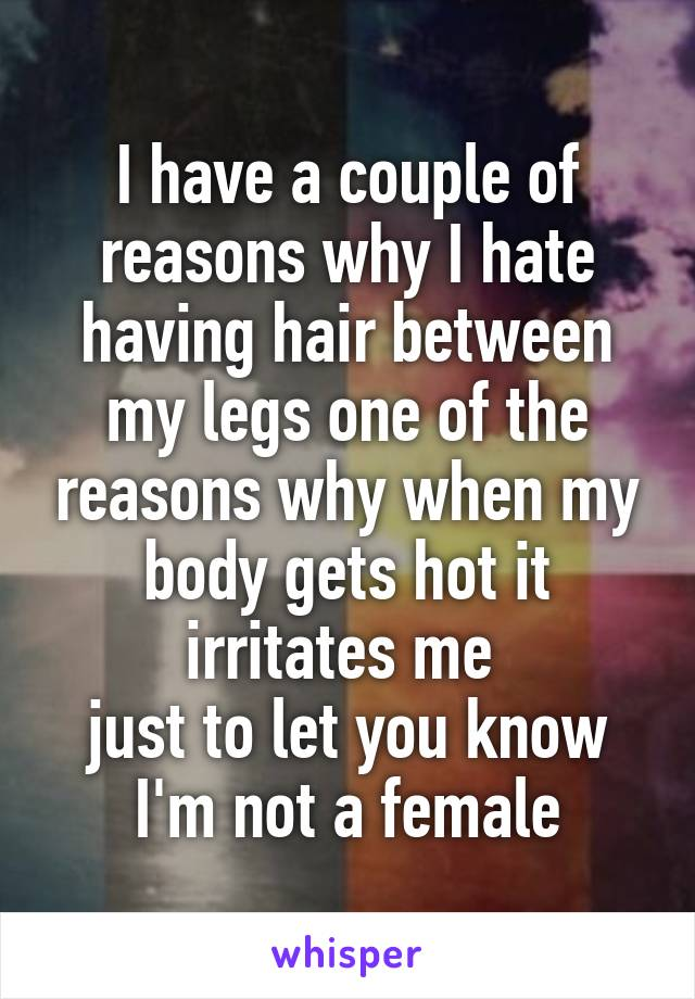 I have a couple of reasons why I hate having hair between my legs one of the reasons why when my body gets hot it irritates me  just to let you know I'm not a female