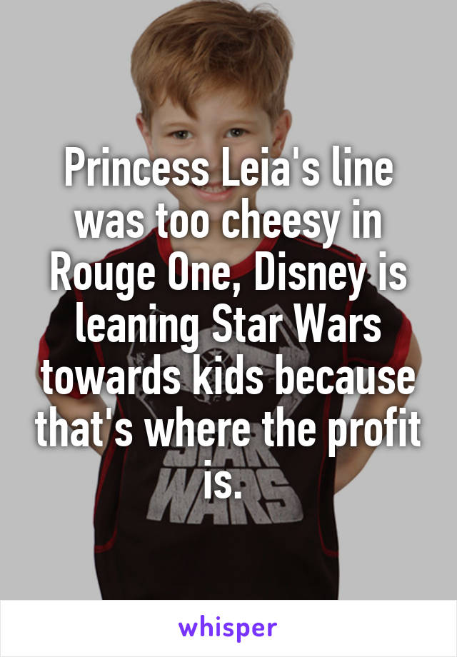 Princess Leia's line was too cheesy in Rouge One, Disney is leaning Star Wars towards kids because that's where the profit is.