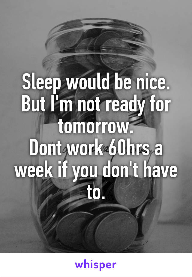 Sleep would be nice. But I'm not ready for tomorrow. Dont work 60hrs a week if you don't have to.