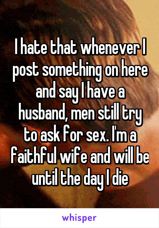 I hate that whenever I post something on here and say I have a husband, men still try to ask for sex. I'm a faithful wife and will be until the day I die