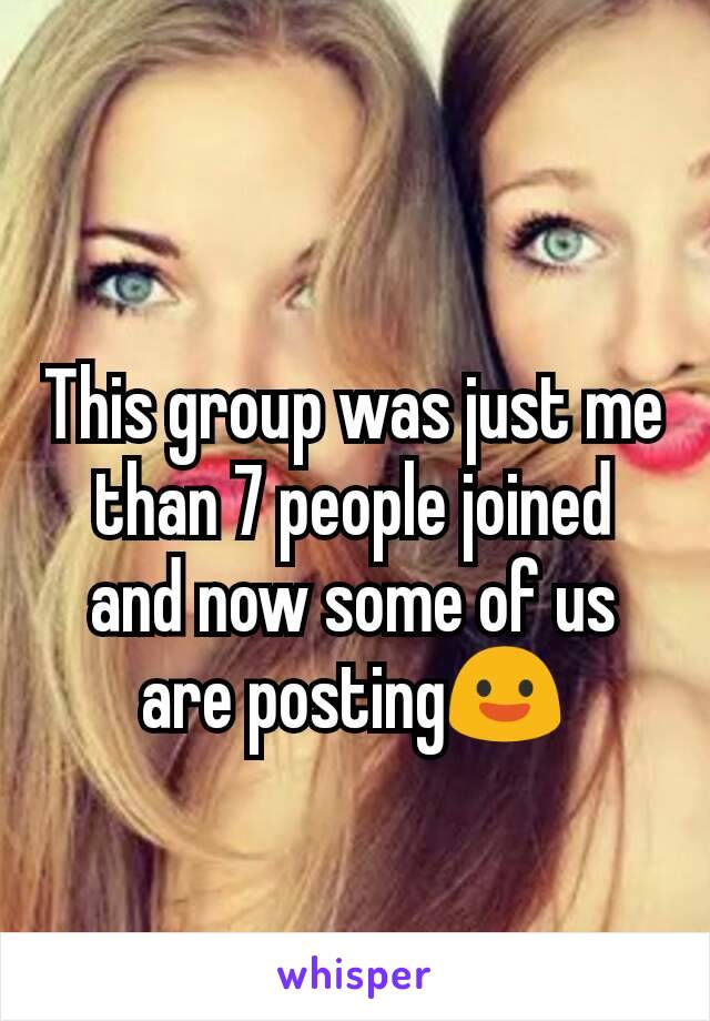 This group was just me than 7 people joined and now some of us are posting😃